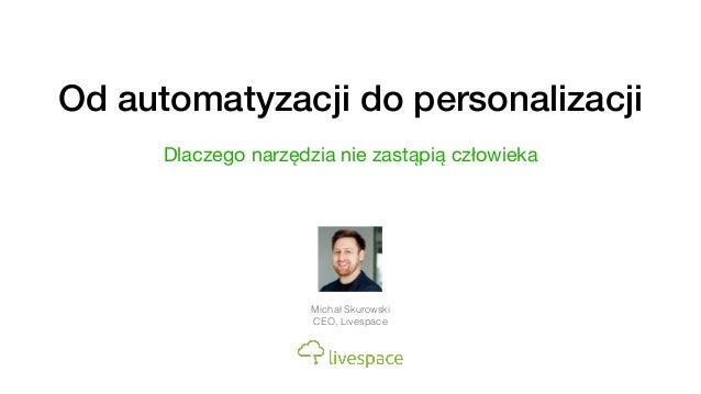 Od automatyzacji do personalizacji Dlaczego narzędzia nie zastąpią człowieka Michał Skurowski CEO, Livespace