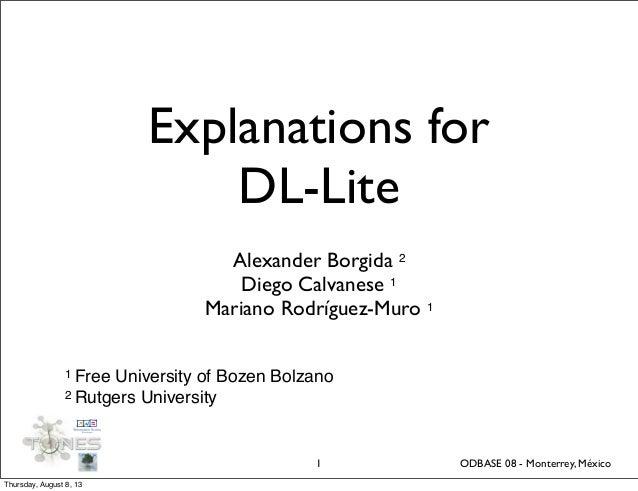 Explanations for DL-Lite Alexander Borgida 2 Diego Calvanese 1 Mariano Rodríguez-Muro 1 1 1 Free University of Bozen Bolza...