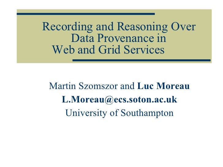 Recording and Reasoning Over Data Provenance in Web and Grid Services Martin Szomszor and  Luc Moreau [email_address] Univ...