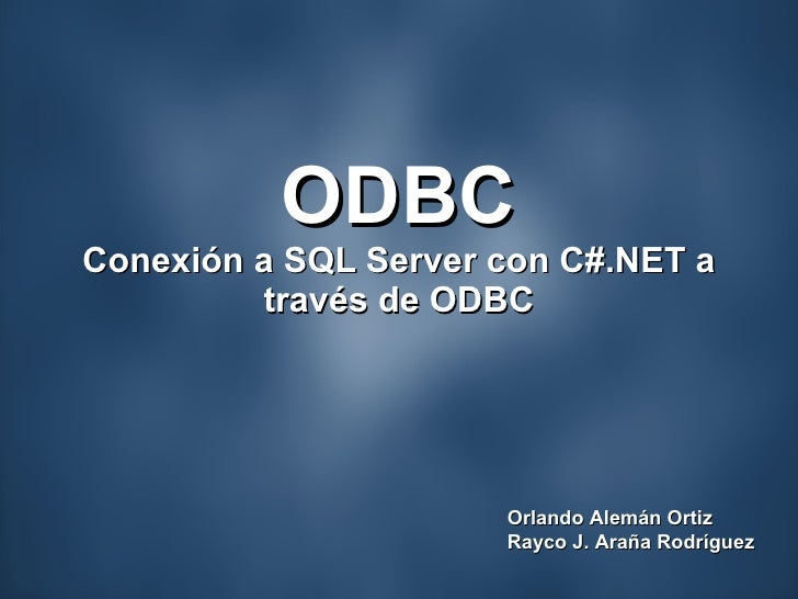 ODBC Conexión a SQL Server con C#.NET a través de ODBC Orlando Alemán Ortiz Rayco J. Araña Rodríguez