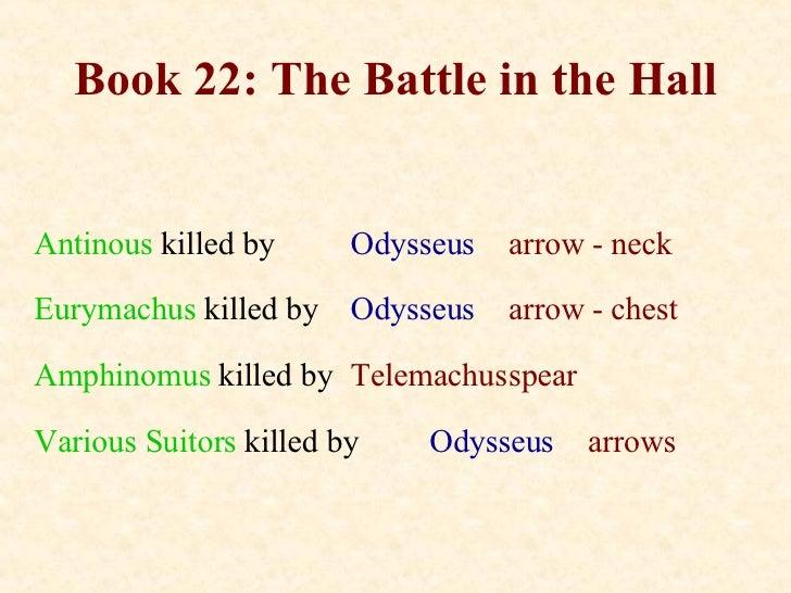 Book 22: The Battle in the Hall Antinous   killed by Odysseus arrow - neck Eurymachus   killed by Odysseus arrow - chest A...