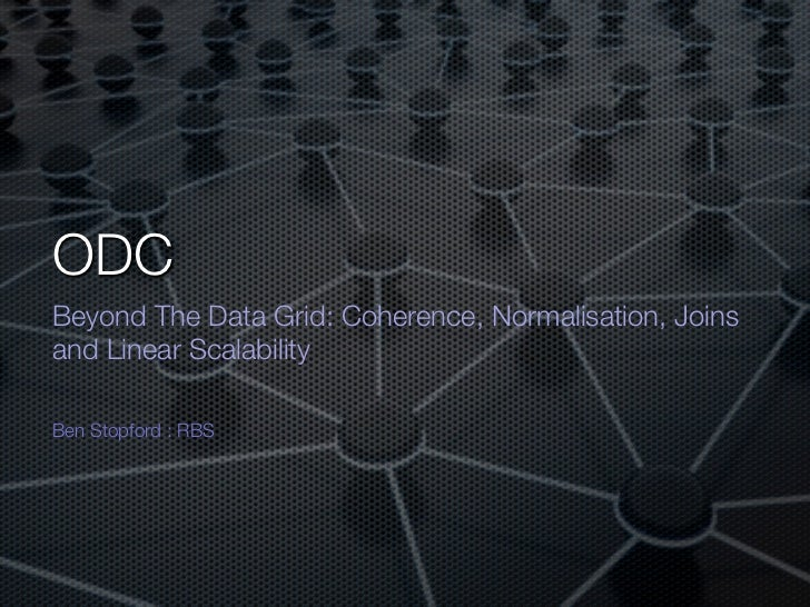 ODC<br />Beyond The Data Grid: Coherence, Normalisation, Joins and Linear Scalability<br />Ben Stopford : RBS<br />