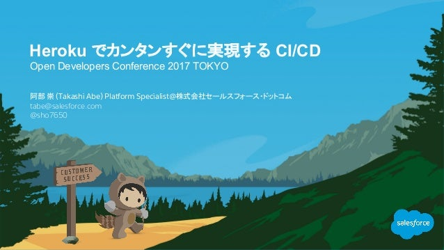 Heroku でカンタンすぐに実現する CI/CD Open Developers Conference 2017 TOKYO tabe@salesforce.com @sho7650 阿部 崇 (Takashi Abe) Platform ...