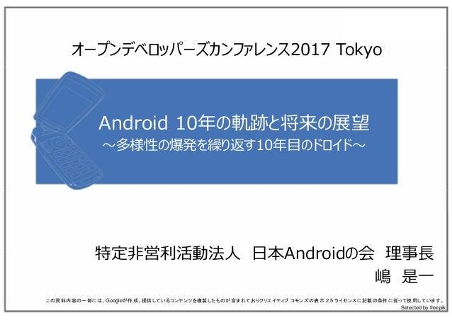 Android 10年の軌跡と将来の展望 〜多様性の爆発を繰り返す10年⽬のドロイド〜 特定⾮営利活動法⼈ ⽇本Androidの会 理事⻑ 嶋 是⼀ この資料内容の一部には、Googleが作成、提供しているコンテンツを複製したものが含まれており...