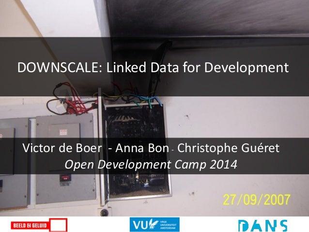 DOWNSCALE: Linked Data for Development Victor de Boer - Anna Bon- Christophe Guéret Open Development Camp 2014