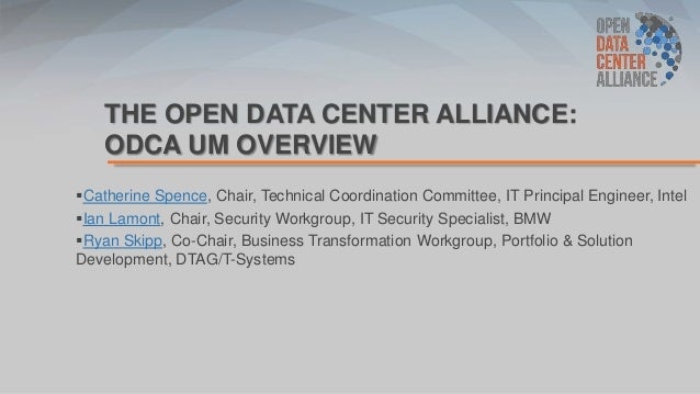 THE OPEN DATA CENTER ALLIANCE: ODCA UM OVERVIEW Catherine Spence, Chair, Technical Coordination Committee, IT Principal E...