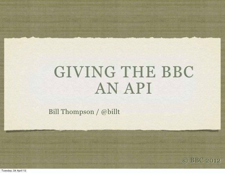 GIVING THE BBC                            AN API                       Bill Thompson / @billt                             ...