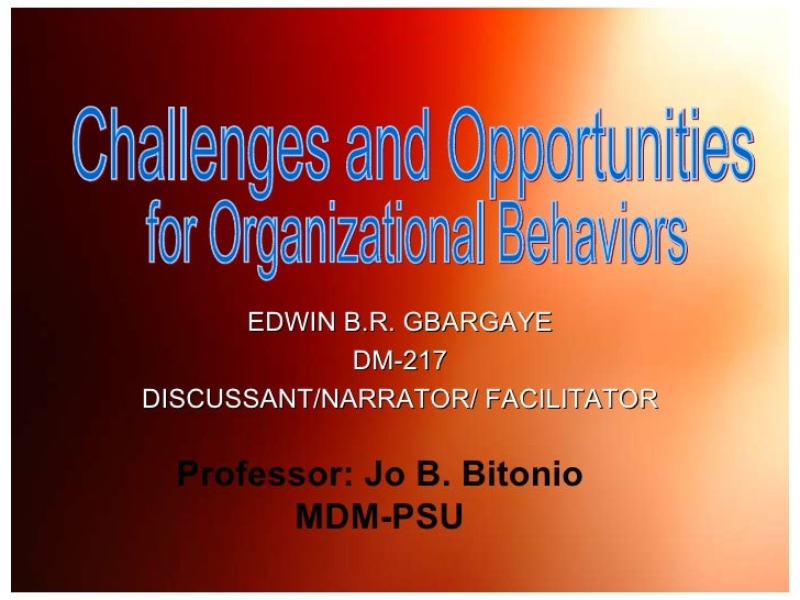 Challenges and Opportunities  for Organizational Behaviors EDWIN B.R. GBARGAYE DM-217 DISCUSSANT/NARRATOR/ FACILITATOR Pro...