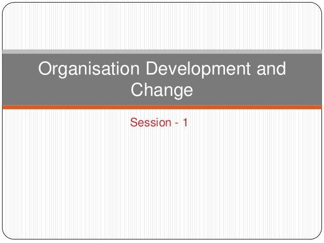 Organisation Development and           Change          Session - 1