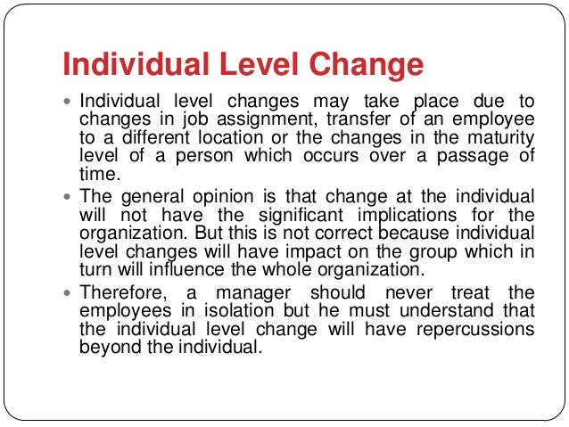 Individual Level Change Individual level changes may take place due to  changes in job assignment, transfer of an employe...