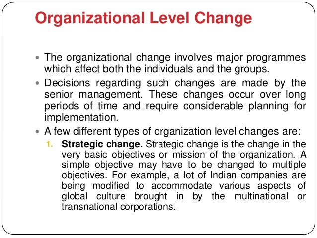 Organizational Level Change The organizational change involves major programmes  which affect both the individuals and th...