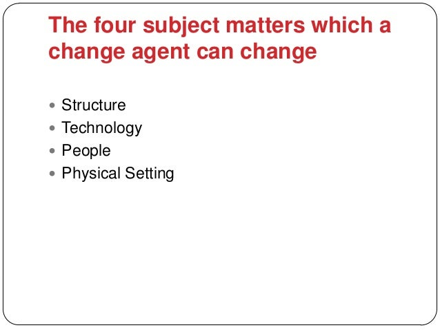 The four subject matters which achange agent can change Structure Technology People Physical Setting
