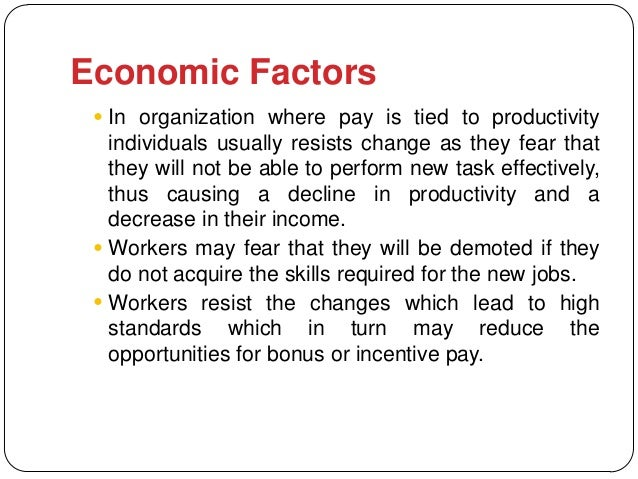 Economic Factors  In organization where pay is tied to productivity   individuals usually resists change as they fear tha...