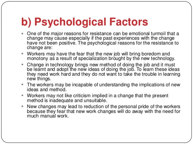 b) Psychological Factors One of the major reasons for resistance can be emotional turmoil that a    change may cause espe...