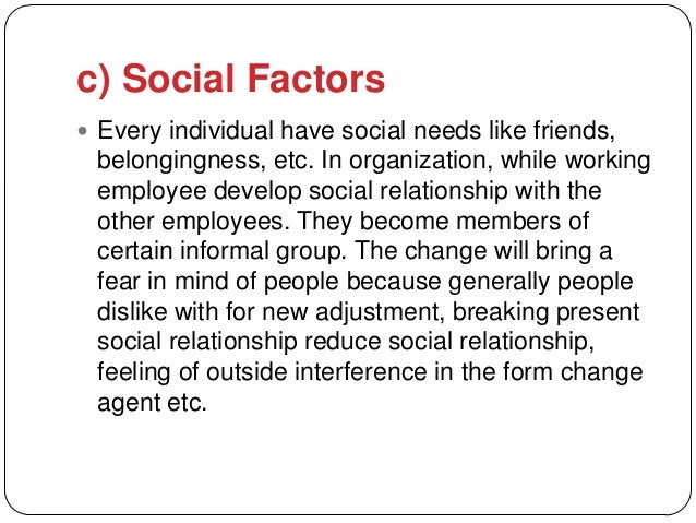 c) Social Factors Every individual have social needs like friends, belongingness, etc. In organization, while working emp...