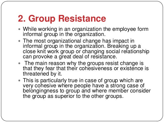 the resistance of change in an organisation Managing resistance to change is an important part of the success of all change efforts in each company dealing with resistance in large part will depend on your ability to recognize the real sources or causes of resistance to change organizational change is an activity of transformation or modification of something in your.