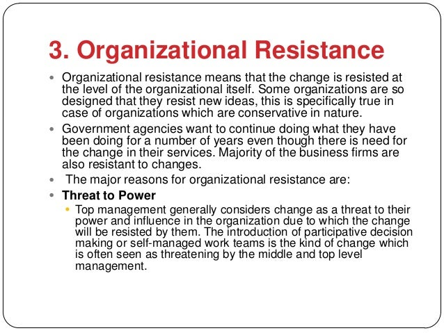 3. Organizational Resistance Organizational resistance means that the change is resisted at  the level of the organizatio...