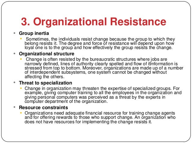 3. Organizational Resistance Group inertia      Sometimes, the individuals resist change because the group to which they...