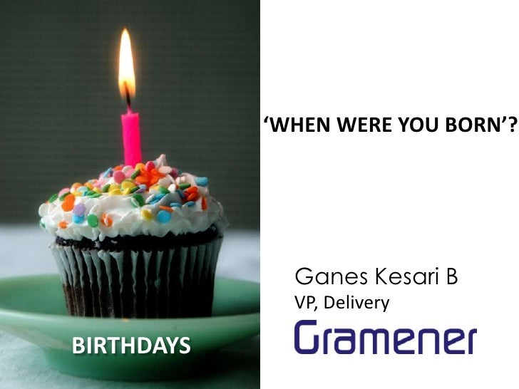 'WHEN WERE YOU BORN'?              Ganes Kesari B              VP, DeliveryBIRTHDAYS