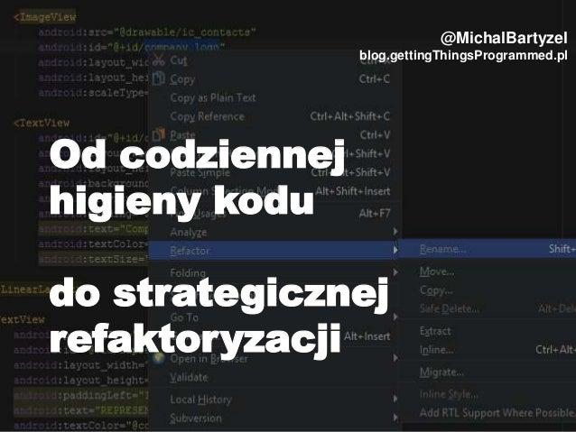 Od codziennej higieny kodu do strategicznej refaktoryzacji @MichalBartyzel blog.gettingThingsProgrammed.pl
