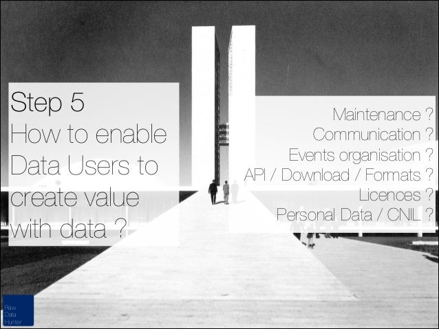 Step 5 How to enable Data Users to create value with data ? Raw Data Hunter  Maintenance ? Communication ? Events organisa...