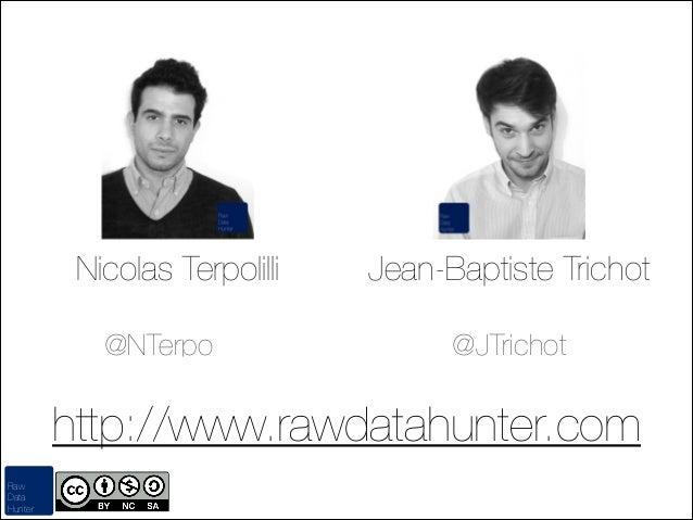 Nicolas Terpolilli @NTerpo  Jean-Baptiste Trichot @JTrichot  http://www.rawdatahunter.com Raw Data Hunter