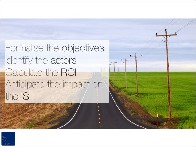 Formalise the objectives Identify the actors Calculate the ROI Anticipate the impact on the IS  Raw Data Hunter