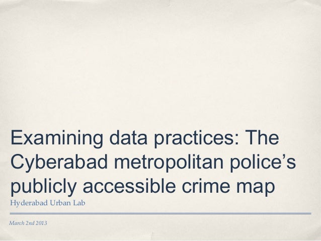 Examining data practices: TheCyberabad metropolitan police'spublicly accessible crime mapHyderabad Urban LabMarch 2nd 2013