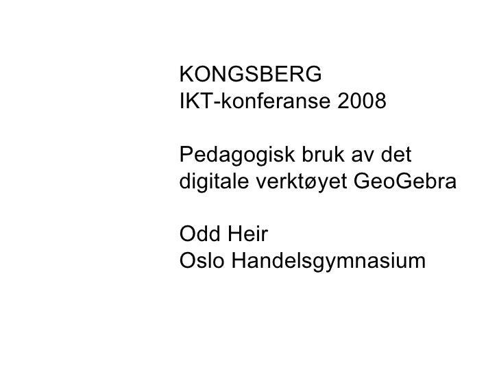 KONGSBERG IKT-konferanse 2008 Pedagogisk bruk av det  digitale verktøyet GeoGebra Odd Heir Oslo Handelsgymnasium