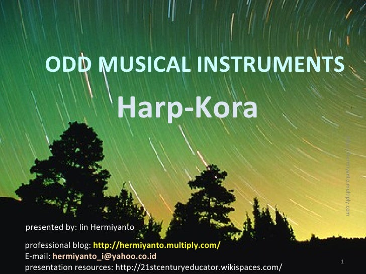 ODD MUSICAL INSTRUMENTS Harp-Kora presented by: Iin Hermiyanto professional blog:  http://hermiyanto.multiply.com/ E-mail:...