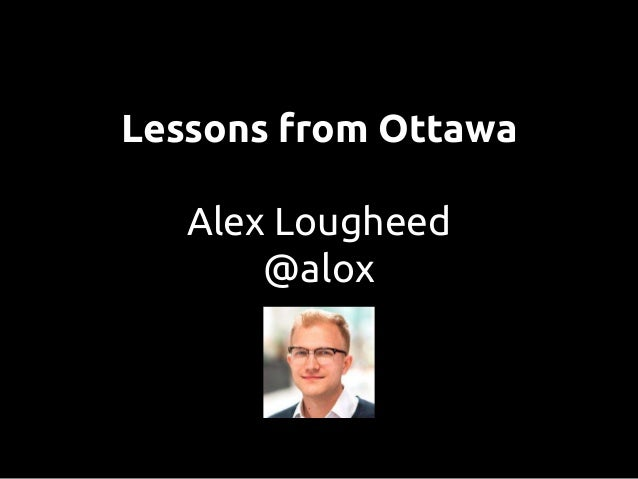Lessons from Ottawa Alex Lougheed @alox