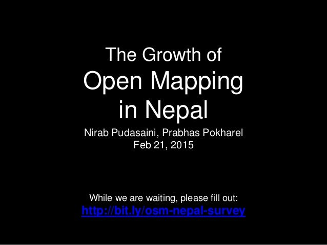 The Growth of Open Mapping in Nepal Nirab Pudasaini, Prabhas Pokharel Feb 21, 2015 While we are waiting, please fill out: ...