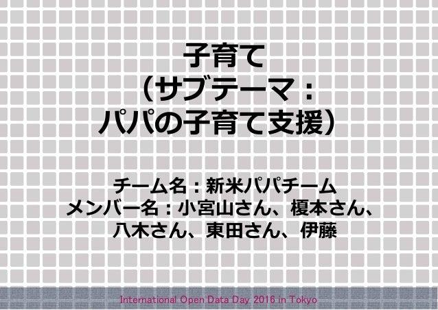 子育て (サブテーマ: パパの子育て支援) チーム名:新米パパチーム メンバー名:小宮山さん、榎本さん、 八木さん、東田さん、伊藤 International Open Data Day 2016 in Tokyo