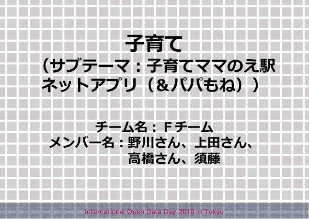 子育て (サブテーマ:子育てママのえ駅 ネットアプリ(&パパもね)) チーム名:Fチーム メンバー名:野川さん、上田さん、 高橋さん、須藤 International Open Data Day 2016 in Tokyo