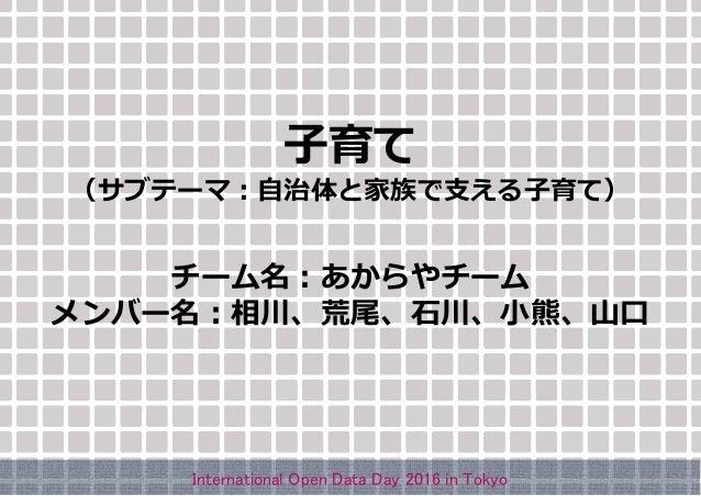 子育て (サブテーマ:自治体と家族で支える子育て) チーム名:あからやチーム メンバー名:相川、荒尾、石川、小熊、山口 International Open Data Day 2016 in Tokyo