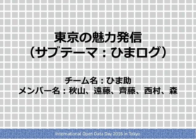東京の魅力発信 (サブテーマ:ひまログ) チーム名:ひま助 メンバー名:秋山、遠藤、齊藤、西村、森 International Open Data Day 2016 in Tokyo