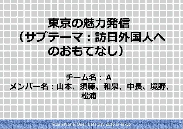 東京の魅力発信 (サブテーマ:訪日外国人へ のおもてなし) チーム名:A メンバー名:山本、須藤、和泉、中長、境野、 松浦 International Open Data Day 2016 in Tokyo