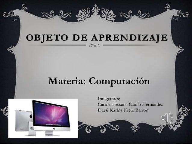 OBJETO DE APRENDIZAJE Materia: Computación Integrantes: Carmela Susana Carillo Hernández Daysi Karina Nieto Barrón