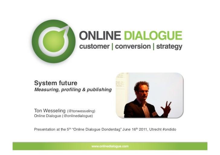 System future!Measuring, profiling & publishing!Ton Wesseling (@tonwesseling)!Online Dialogue (@onlinedialogue)Presentatio...