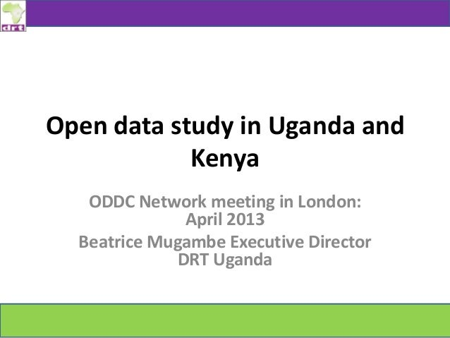 Open data study in Uganda andKenyaODDC Network meeting in London:April 2013Beatrice Mugambe Executive DirectorDRT Uganda