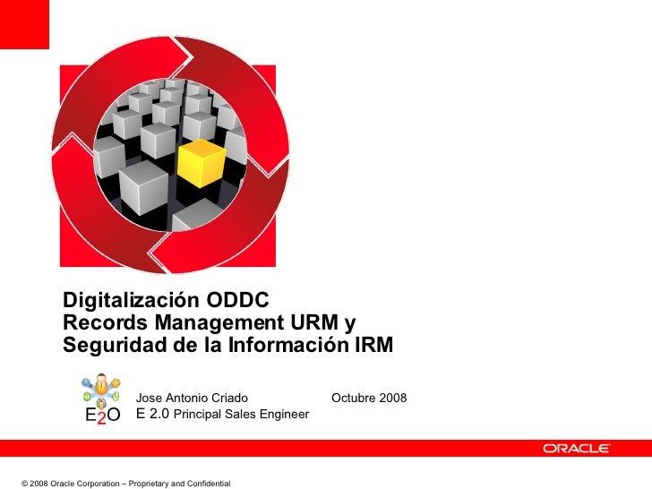 Digitalización ODDC Records Management URM y  Seguridad de la Información IRM Jose Antonio Criado Octubre 2008 E 2.0  Prin...