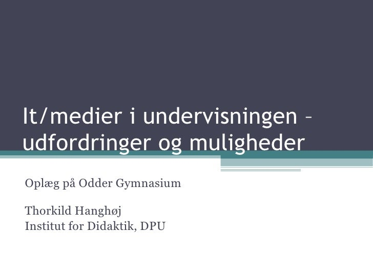 It/medier i undervisningen –  udfordringer og muligheder Oplæg på Odder Gymnasium Thorkild Hanghøj Institut for Didaktik, ...
