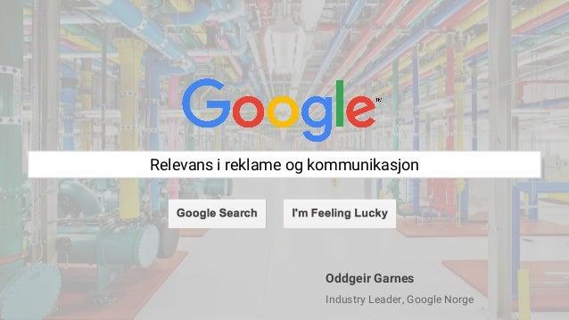 Relevans i reklame og kommunikasjon Oddgeir Garnes Industry Leader, Google Norge