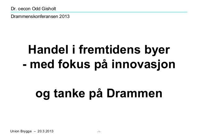 Dr. oecon Odd GisholtDrammenskonferansen 2013       Handel i fremtidens byer      - med fokus på innovasjon             og...