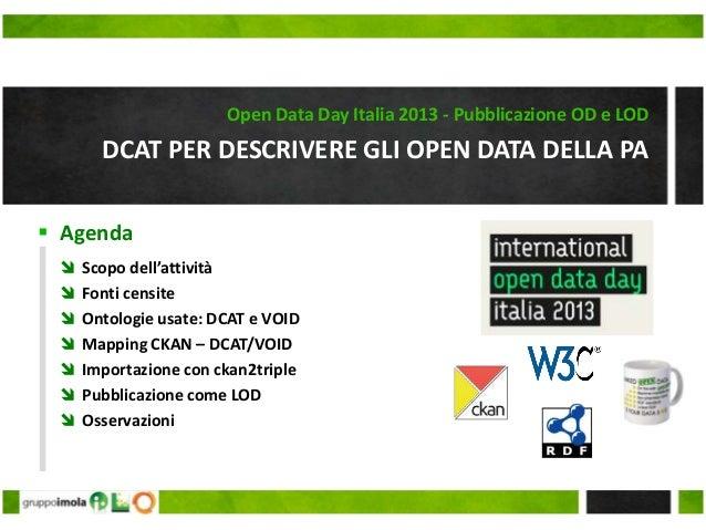  Agenda DCAT PER DESCRIVERE GLI OPEN DATA DELLA PA Open Data Day Italia 2013 - Pubblicazione OD e LOD  Scopo dell'attivi...