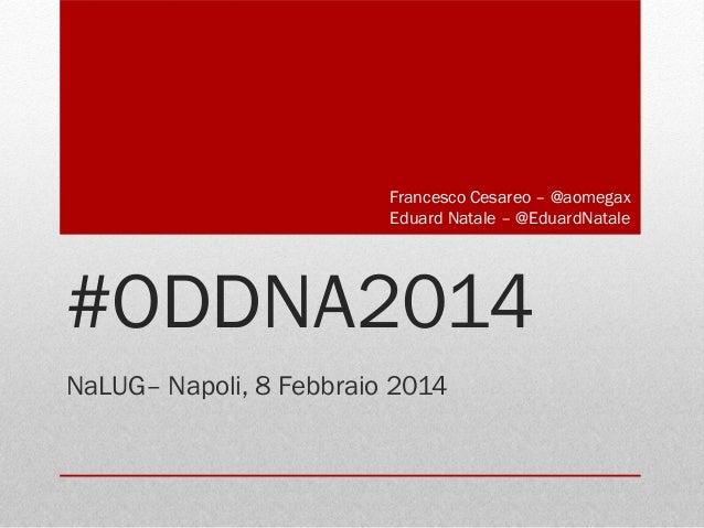 Francesco Cesareo – @aomegax Eduard Natale – @EduardNatale  #ODDNA2014 NaLUG– Napoli, 8 Febbraio 2014