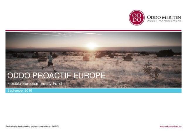 Exclusively dedicated to professional clients (MIFID) www.oddomeriten.eu ODDO PROACTIF EUROPE September 2016 Flexible Euro...