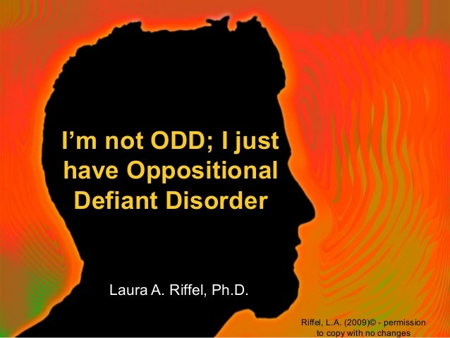 I'm not ODD; I justhave OppositionalDefiant DisorderLaura A. Riffel, Ph.D.Riffel, L.A. (2009)© - permissionto copy with no...