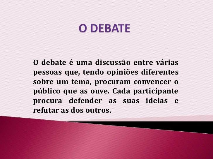 O DEBATE<br />O debate é uma discussão entre várias pessoas que, tendo opiniões diferentes sobre um tema, procuram convenc...