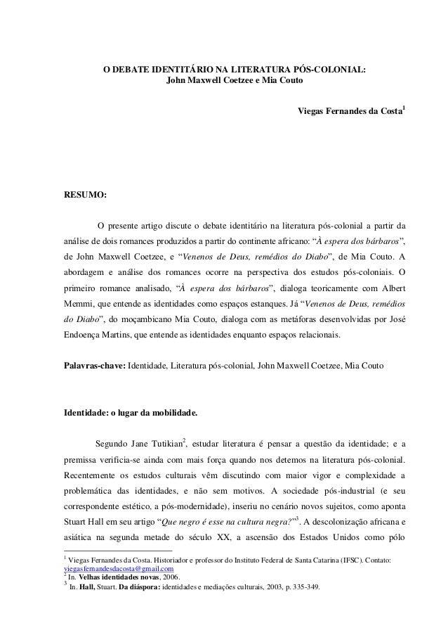 O DEBATE IDENTITÁRIO NA LITERATURA PÓS-COLONIAL: John Maxwell Coetzee e Mia Couto Viegas Fernandes da Costa1  RESUMO:  O p...